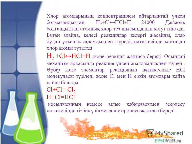 Хлор атом дарының концентрациясы айтарлықтай үлкен болмағандықтан, H 2 +ClHCl+H 24000 Дж/моль болғандықтан атомдық хлор тез шығындалып кетуі тиіс еді. Бұған алайда, келесі реакциялар кедергі жасайды, олар бұдан үлкен жил дамдықпен жүреді, нәтижесінде