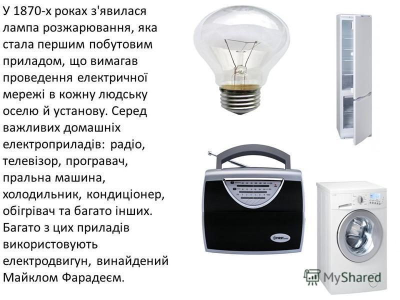 У 1870-х роках з'явилася лампа розжарювання, яка стала першим побутовим приладом, що вимагав проведення електричної мережі в кожну людську оселю й установу. Серед важливих домашніх електроприладів: радіо, телевізор, програвач, пральна машина, холодил
