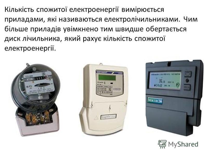 Кількість спожитої електроенергії вимірюється приладами, які називаються електролічильниками. Чим більше приладів увімкнено тим швидше обертається диск лічильника, який рахує кількість спожитої електроенергії.