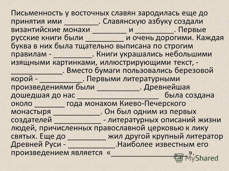 Письменность у восточных славян зародилась еще до принятия ими ________. Славянскую азбуку создали византийские монахи ________ и _________. Первые русские книги были _________ и очень дорогими. Каждая буква в них была тщательно выписана по строгим п