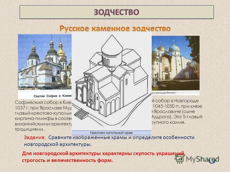 Софийский собор в Киеве заложен в 1037 г. при Ярославе Мудром. Это 13- главый крестово-купольный храм из кирпича-плинфы в соответствии с византийскими архитектурными традициями. Софийский собор в Новгороде построен в 1045-1050 гг. при князе Владимире