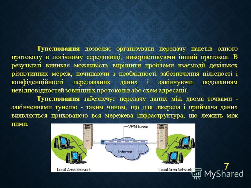 7 Тунелювання дозволяє організувати передачу пакетів одного протоколу в логічному середовищі, використовуючи інший протокол. В результаті виникає можливість вирішити проблеми взаємодії декількох різнотипних мереж, починаючи з необхідності забезпеченн