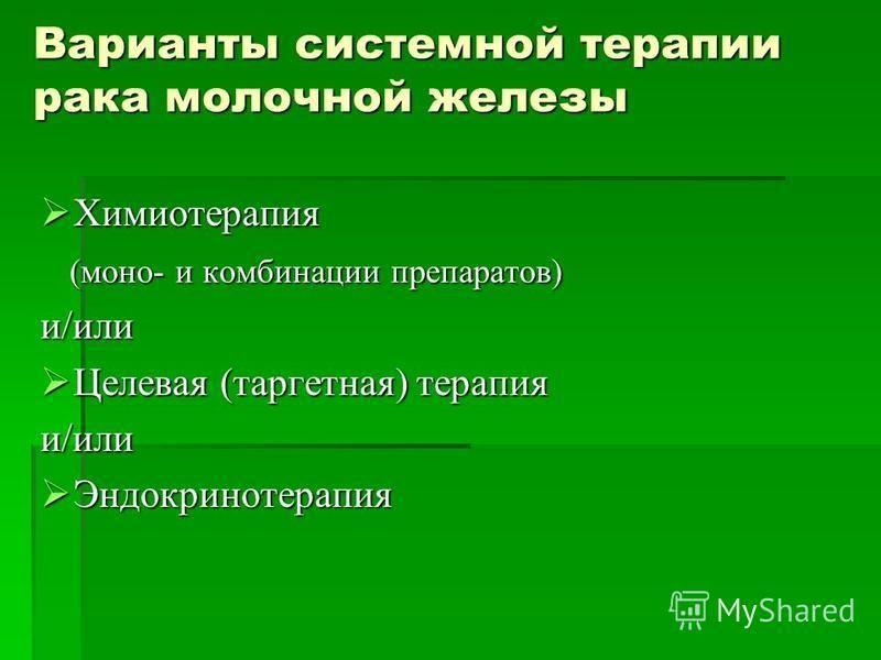Варианты системной терапии рака молочной железы Химиотерапия Химиотерапия (моно- и комбинации препаратов) (моно- и комбинации препаратов)и/или Целевая (таргетная) терапия Целевая (таргетная) терапияи/или Эндокринотерапия Эндокринотерапия