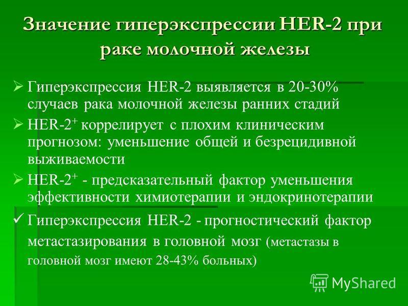 Гиперэкспрессия HER-2 выявляется в 20-30% случаев рака молочной железы ранних стадий HER-2 + коррелирует с плохим клиническим прогнозом: уменьшение общей и безрецидивной выживаемости HER-2 + - предсказательный фактор уменьшения эффективности химиотер
