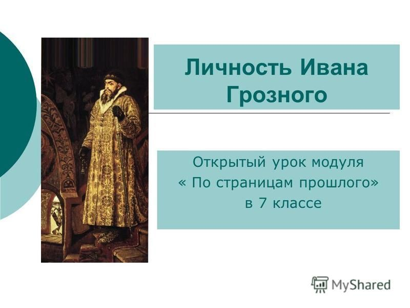 Личность Ивана Грозного Открытый урок модуля « По страницам прошлого» в 7 классе