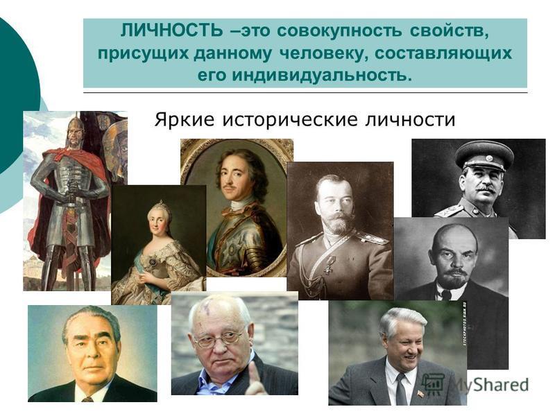 ЛИЧНОСТЬ –это совокупность свойств, присущих данному человеку, составляющих его индивидуальность. Яркие исторические личности