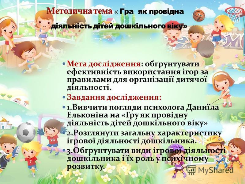Мета дослідження: обгрунтувати ефективність використання ігор за правилами для організації дитячої діяльності. Завдання дослідження: 1.Вивчити погляди психолога Даниїла Ельконіна на «Гру як провідну діяльність дітей дошкільного віку» 2.Розглянути заг