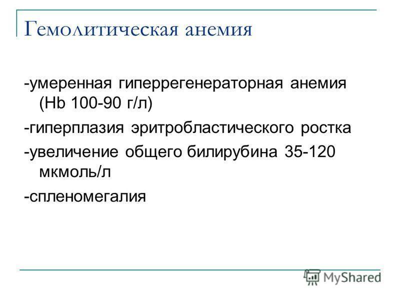 Гемолитическая анемия -умеренная гиперрегенераторная анемия (Hb 100-90 г/л) -гиперплазия эритробластического ростка -увеличение общего билирубина 35-120 мкмоль/л -спленомегалия