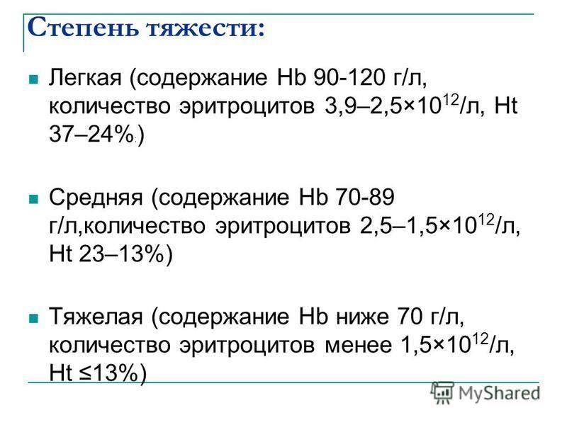 Степень тяжести: Легкая (содержание Hb 90-120 г/л, количество эритроцитов 3,9–2,5×10 12 /л, Ht 37–24% ; ) Средняя (содержание Hb 70-89 г/л,количество эритроцитов 2,5–1,5×10 12 /л, Ht 23–13%) Тяжелая (содержание Hb ниже 70 г/л, количество эритроцитов
