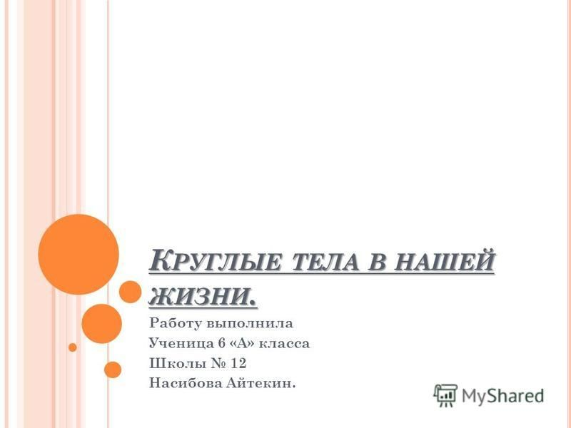 К РУГЛЫЕ ТЕЛА В НАШЕЙ ЖИЗНИ. Работу выполнила Ученица 6 «А» класса Школы 12 Насибова Айтекин.