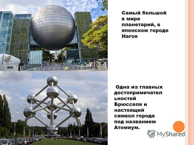 Самый большой в мире планетарий, в японском городе Нагоя Одна из главных достопримечательностей Брюсселя и настоящий символ города под названием Атомиум.