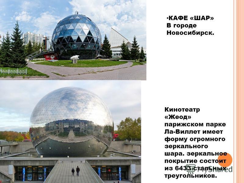 Кинотеатр «Жеод» парижском парке Ла-Виллет имеет форму огромного зеркального шара. зеркальное покрытие состоит из 6433 стальных треугольников. КАФЕ «ШАР» В городе Новосибирск.