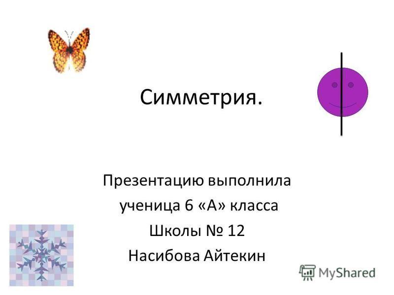 Симметрия. Презентацию выполнила ученица 6 «А» класса Школы 12 Насибова Айтекин