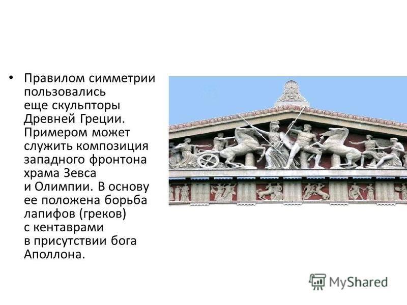 Правилом симметрии пользовались еще скульпторы Древней Греции. Примером может служить композиция западного фронтона храма Зевса и Олимпии. В основу ее положена борьба лапифов (греков) с кентаврами в присутствии бога Аполлона.