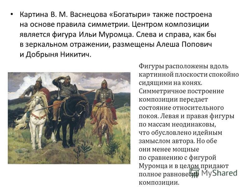 Картина В. М. Васнецова «Богатыри» также построена на основе правила симметрии. Центром композиции является фигура Ильи Муромца. Слева и справа, как бы в зеркальном отражении, размещены Алеша Попович и Добрыня Никитич. Фигуры расположены вдоль картин