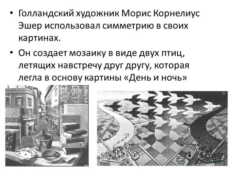 Голландский художник Морис Корнелиус Эшер использовал симметрию в своих картинах. Он создает мозаику в виде двух птиц, летящих навстречу друг другу, которая легла в основу картины «День и ночь»