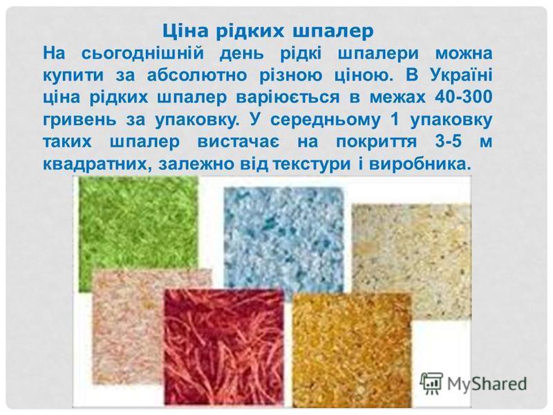 Ціна рідких шпалер На сьогоднішній день рідкі шпалери можна купити за абсолютно різною ціною. В Україні ціна рідких шпалер варіюється в межах 40-300 гривень за упаковку. У середньому 1 упаковку таких шпалер вистачає на покриття 3-5 м квадратних, зале