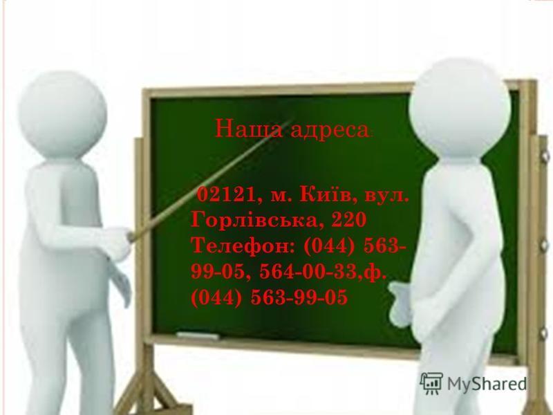 02121, м. Київ, вул. Горлівська, 220 Телефон: (044) 563- 99-05, 564-00-33,ф. (044) 563-99-05 Наша адреса :