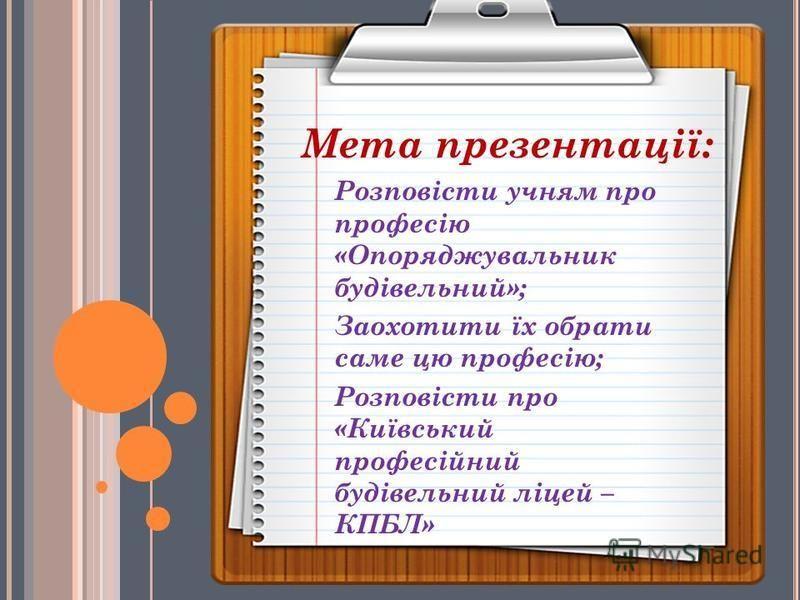 Розповісти учням про професію «Опоряджувальник будівельний»; Заохотити їх обрати саме цю професію; Розповісти про «Київський професійний будівельний ліцей – КПБЛ» Мета презентації: