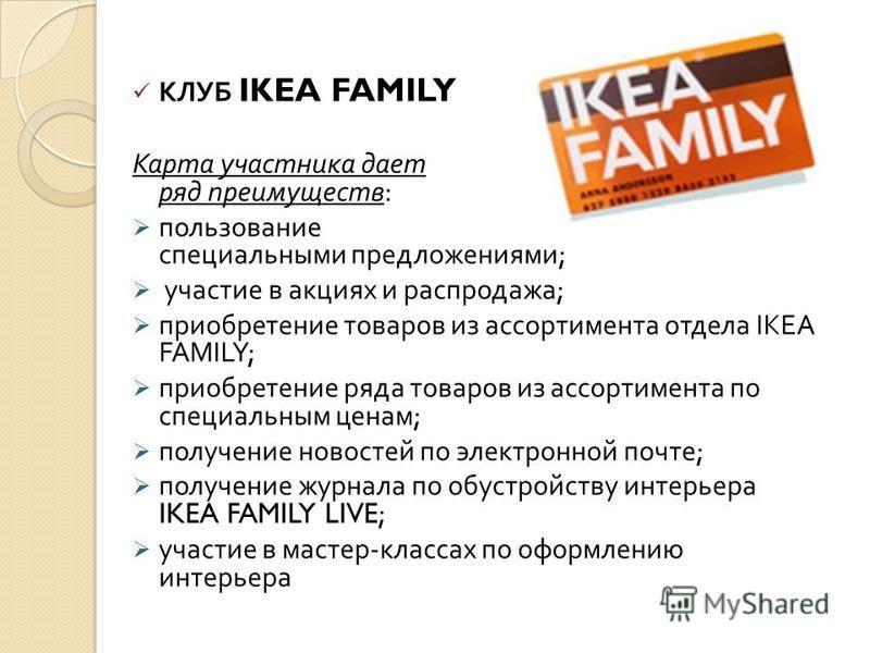 КЛУБ IKEA FAMILY Карта участника дает ряд преимуществ : пользование специальными предложениями ; участие в акциях и распродажа ; приобретение товаров из ассортимента отдела IKEA FAMILY; приобретение ряда товаров из ассортимента по специальным ценам ;