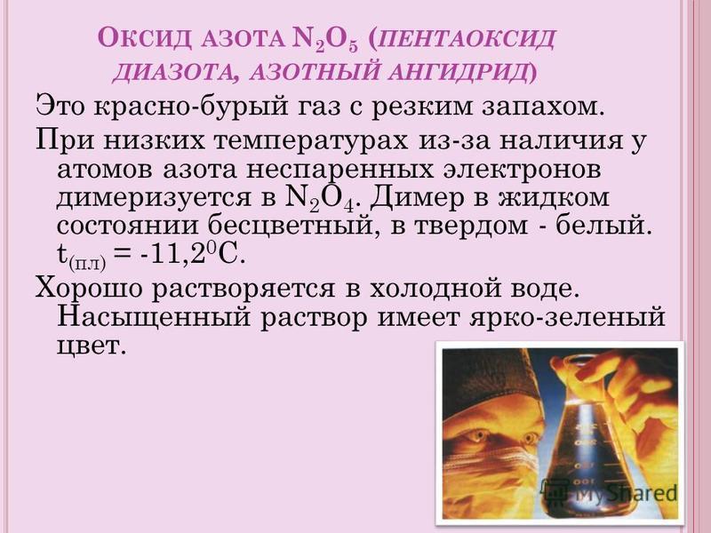 О КСИД АЗОТА N 2 O 5 ( ПЕНТАОКСИД ДИАЗОТА, АЗОТНЫЙ АНГИДРИД ) Это красно-бурый газ с резким запахом. При низких температурах из-за наличия у атомов азота неспаренных электронов димеризуется в N 2 O 4. Димер в жидком состоянии бесцветный, в твердом -