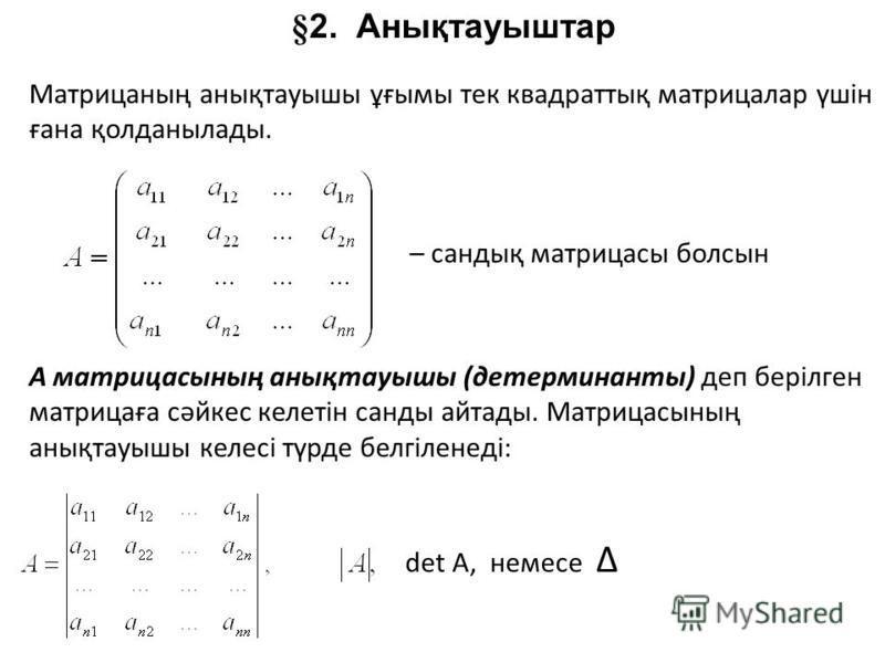 §2. Анықтауыштар Матрицаның анықтауышы ұғымы тек квадраттық матрицалар үшін ғана қолданылады. – сандық матрицасы болсын А матрицасының анықтауышы (детерминанты) деп берілген матрицаға сәйкес келетін санды айтады. Матрицасының анықтауышы келесі түрде