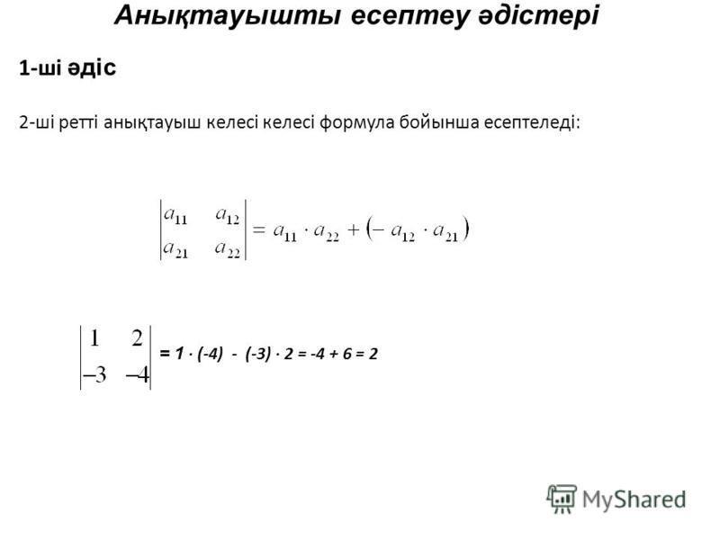 Анықтауышты есептеу әдістері 1-ші әдіс 2-ші ретті анықтауыш келесі келесі формула бойынша есептеледі: = 1 (-4) - (-3) 2 = -4 + 6 = 2