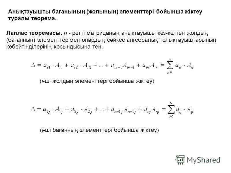 Анықтауышты бағанының (жолының) элементтері бойынша жіктеу туралы теорема. Лаплас теоремасы. n - ретті матрицаның анықтауышы кез-келген жолдың (бағанның) элементтерімен олардың сәйкес алгебралық толықтауыштарының көбейтінділерінің қосындысына тең. (i