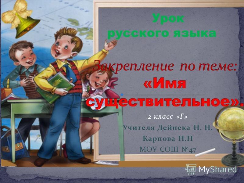2 класс «Г» Учителя Дейнека Н. Н. Карпова Н.Н МОУ СОШ 47 Урок русского языка