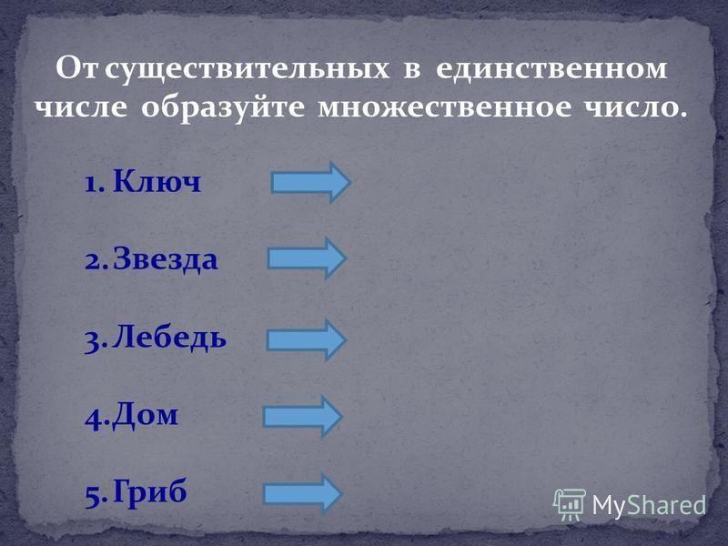 От существительных в единственном числе образуйте множественное число. 1. Ключ 2. Звезда 3. Лебедь 4. Дом 5.Гриб