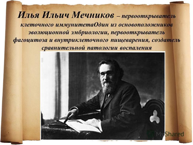 Илья Ильич Мечников – первооткрыватель клеточного иммунитета Один из основоположников эволюционной эмбриологии, первооткрыватель фагоцитоза и внутриклеточного пищеварения, создатель сравнительной патологии воспаления