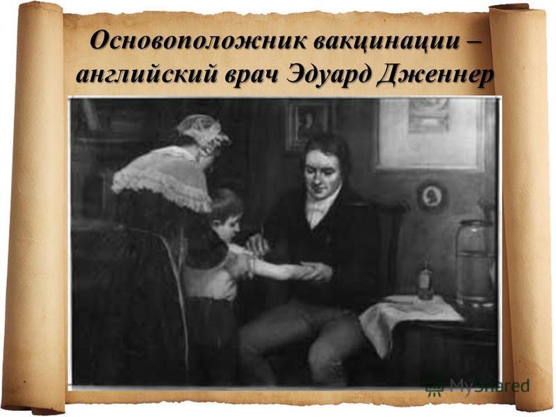 Основоположник вакцинации – английский врач Эдуард Дженнер