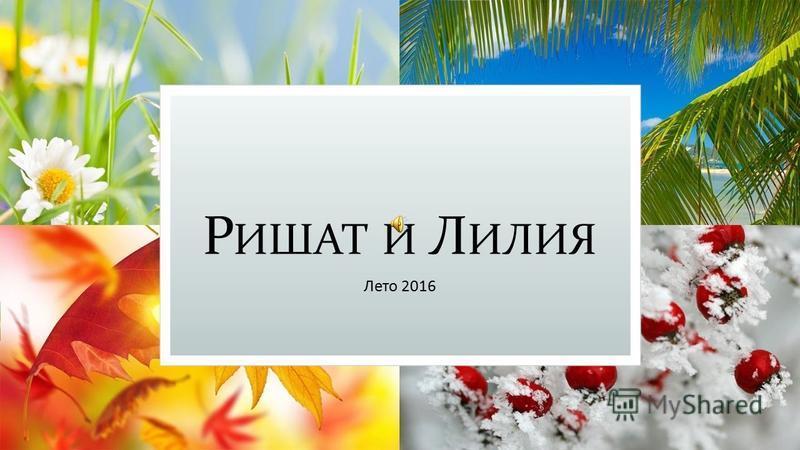 Р ИШАТ И Л ИЛИЯ Лето 2016