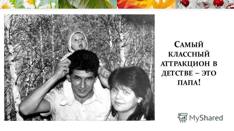 С АМЫЙ КЛАССНЫЙ АТТРАКЦИОН В ДЕТСТВЕ – ЭТО ПАПА !