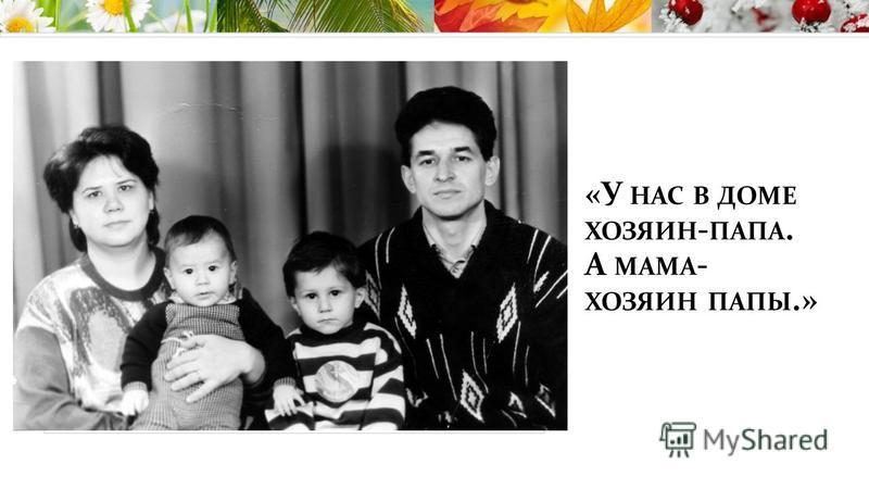 «У НАС В ДОМЕ ХОЗЯИН - ПАПА. А МАМА - ХОЗЯИН ПАПЫ.»