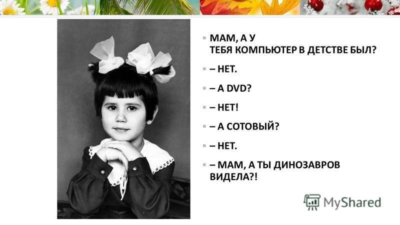 МАМ, А У ТЕБЯ КОМПЬЮТЕР В ДЕТСТВЕ БЫЛ? – НЕТ. – А DVD? – НЕТ! – А СОТОВЫЙ? – НЕТ. – МАМ, А ТЫ ДИНОЗАВРОВ ВИДЕЛА?!