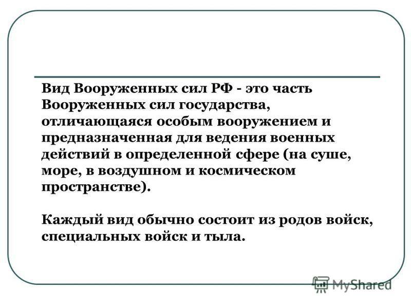 Вид Вооруженных сил РФ - это часть Вооруженных сил государства, отличающаяся особым вооружением и предназначенная для ведения военных действий в определенной сфере (на суше, море, в воздушном и космическом пространстве). Каждый вид обычно состоит из