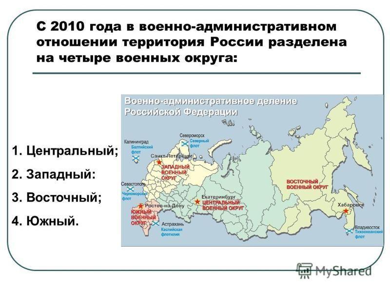 С 2010 года в военно-административном отношении территория России разделена на четыре военных округа: 1.Центральный; 2.Западный: 3.Восточный; 4.Южный.