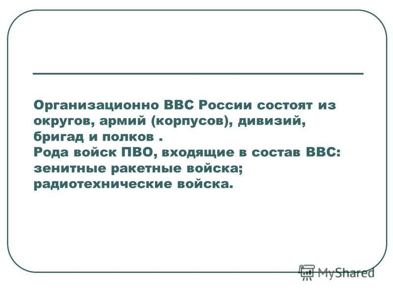 Организационно ВВС России состоят из округов, армий (корпусов), дивизий, бригад и полков. Рода войск ПВО, входящие в состав ВВС: зенитные ракетные войска; радиотехнические войска.