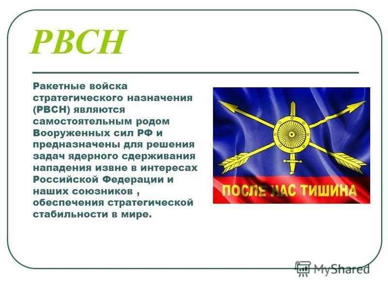 Ракетные войска стратегического назначения (РВСН) являются самостоятельным родом Вооруженных сил РФ и предназначены для решения задач ядерного сдерживания нападения извне в интересах Российской Федерации и наших союзников, обеспечения стратегической