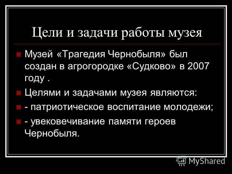 Цели и задачи работы музея Музей «Трагедия Чернобыля» был создан в агрогородке «Судково» в 2007 году. Целями и задачами музея являются: - патриотическое воспитание молодежи; - увековечивание памяти героев Чернобыля.