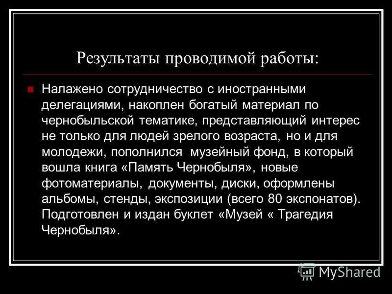 Результаты проводимой работы: Налажено сотрудничество с иностранными делегациями, накоплен богатый материал по чернобыльской тематике, представляющий интерес не только для людей зрелого возраста, но и для молодежи, пополнился музейный фонд, в который