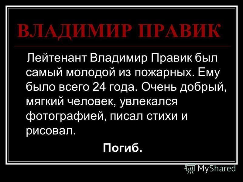 Лейтенант Владимир Правик был самый молодой из пожарных. Ему было всего 24 года. Очень добрый, мягкий человек, увлекался фотографией, писал стихи и рисовал. Погиб.