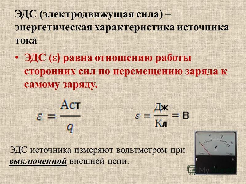 ЭДС (электродвижущая сила) – энергетическая характеристика источника тока ЭДС (ε ) равна отношению работы сторонних сил по перемещению заряда к самому заряду. ЭДС источника измеряют вольтметром при выключенной внешней цепи.