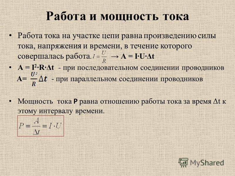 Работа и мощность тока Работа тока на участке цепи равна произведению силы тока, напряжения и времени, в течение которого совершалась работа. А = I·U·Δt А = I 2 ·R·Δt - при последовательном соединении проводников А= - при параллельном соединении пров