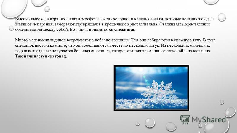 Высоко-высоко, в верхних слоях атмосферы, очень холодно, и капельки влаги, которые попадают сюда с земли от испарения, замерзают, превращаясь в крошечные кристаллы льда. Сталкиваясь, кристаллики объединяются между собой. Вот так и появляются снежинки