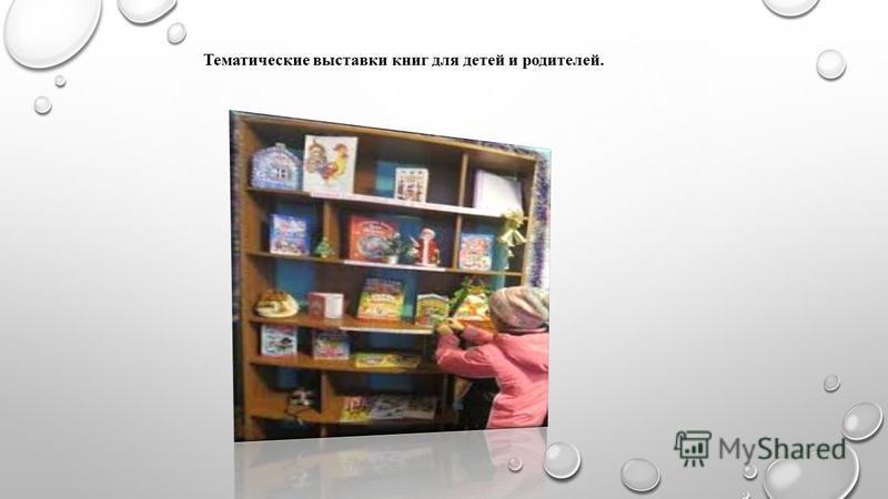 Тематические выставки книг для детей и родителей.