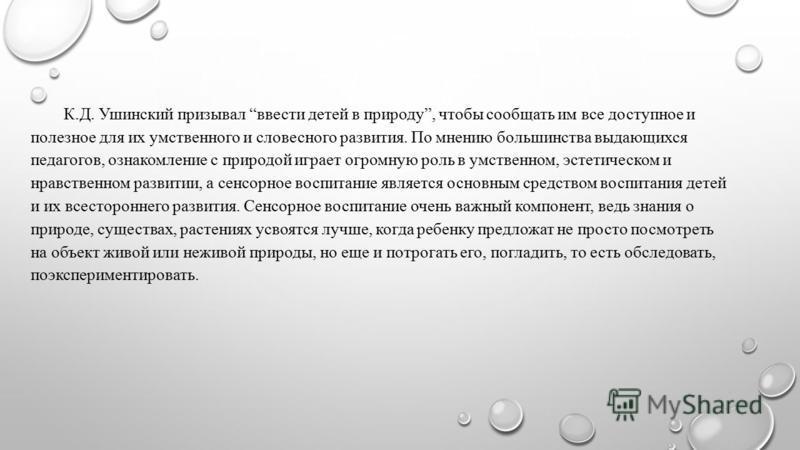 К.Д. Ушинский призывал ввести детей в природу, чтобы сообщать им все доступное и полезное для их умственного и словесного развития. По мнению большинства выдающихся педагогов, ознакомление с природой играет огромную роль в умственном, эстетическом и
