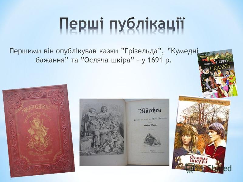 Першими він опублікував казки Грізельда, Кумедні бажання та Осляча шкіра – у 1691 р.