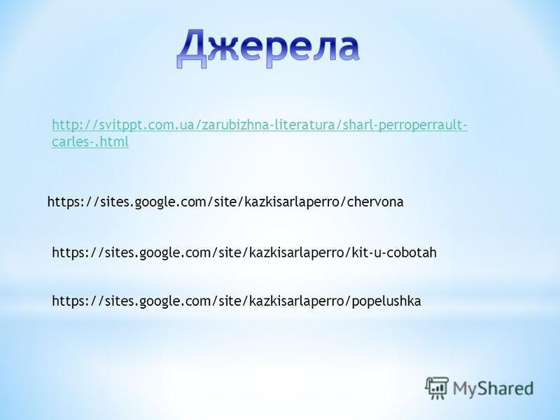 https://sites.google.com/site/kazkisarlaperro/chervona https://sites.google.com/site/kazkisarlaperro/kit-u-cobotah https://sites.google.com/site/kazkisarlaperro/popelushka http://svitppt.com.ua/zarubizhna-literatura/sharl-perroperrault- carles-.html